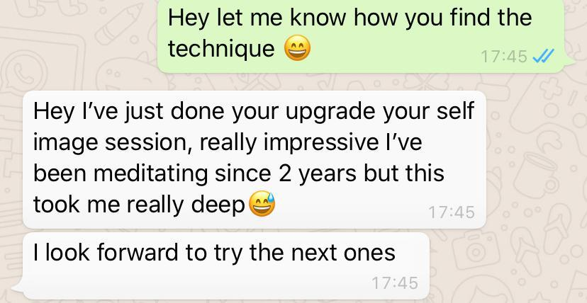 Testimonial 10 – Hey let me know how you find the technique. Hey I've just done your upgrade your self image session, really impressive I've been meditating since 2 years but this took me really deep. I look forward to try the next ones.
