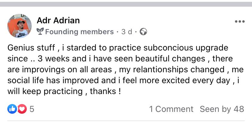Testimonial 12 – Genius stuff. I started to practice subconscious upgrade since .. 3 weeks and I have seen beautiful changes, there is improving on all areas, my relationships changed, my social life has improved and I feel more excited every day, I will keep practicing, thanks!