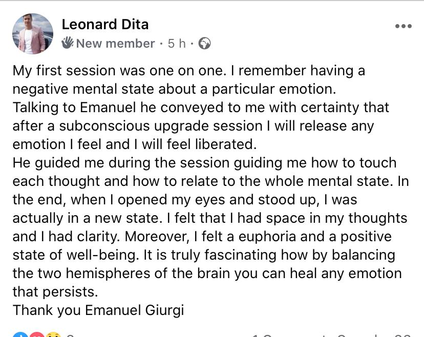 Testimonial 16 – My first session was one on one. I remember having a negative mental state about a particular emotion. Talking to Emanuel he conveyed to me with certainty that after a subconscious upgrade session I will release any emotion I feel and I will feel liberated. He guided me during the session guiding me how to touch each thought and how to relate to the whole mental state. In the end, when I opened my eyes and stood up, I was actually in a new state. I felt that I had space in my thoughts and I had clarity. Moreover, I felt a euphoria and a positive state of well-being. It is truly fascinating how by balancing the two hemispheres of the brain you can heal any emotion that persists. Thank you Emanuel Giurgi