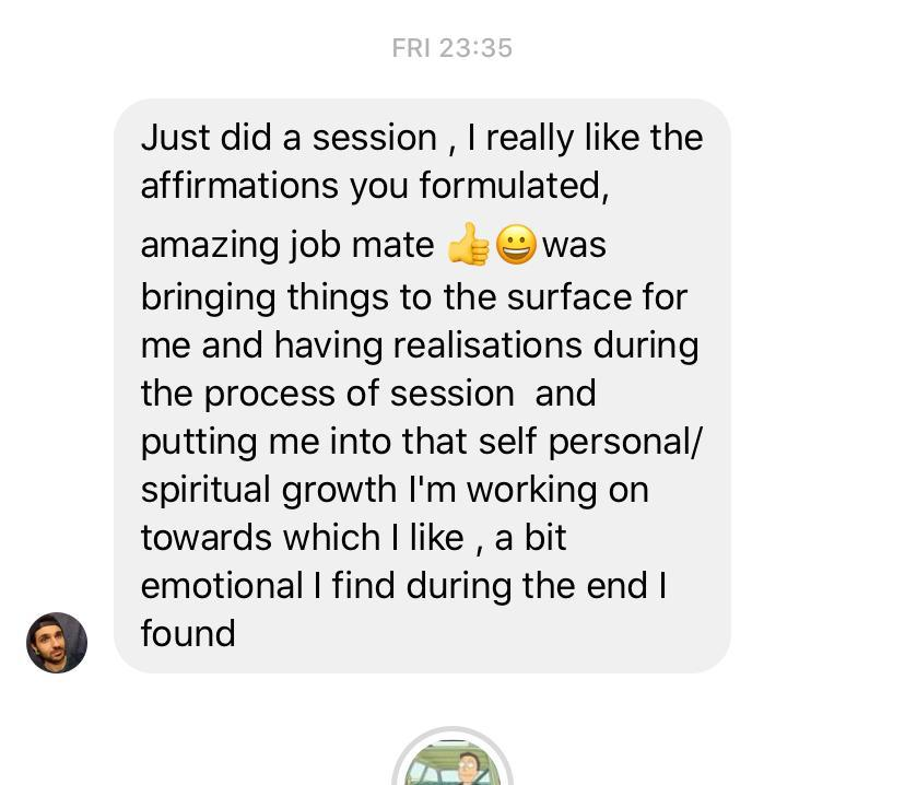 Testimonial 4 – Just did a session, I really like the affirmations you formulated, amazing job mate, was bringing things to the surface for me and having realisations during the process of session and putting me into that self personal/spiritual growth I'm working on towards which I like, a bit emotional I find during the end I found